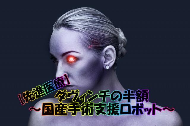 【先進医療】ダヴィンチの半額!ニッポンの高性能手術ロボ